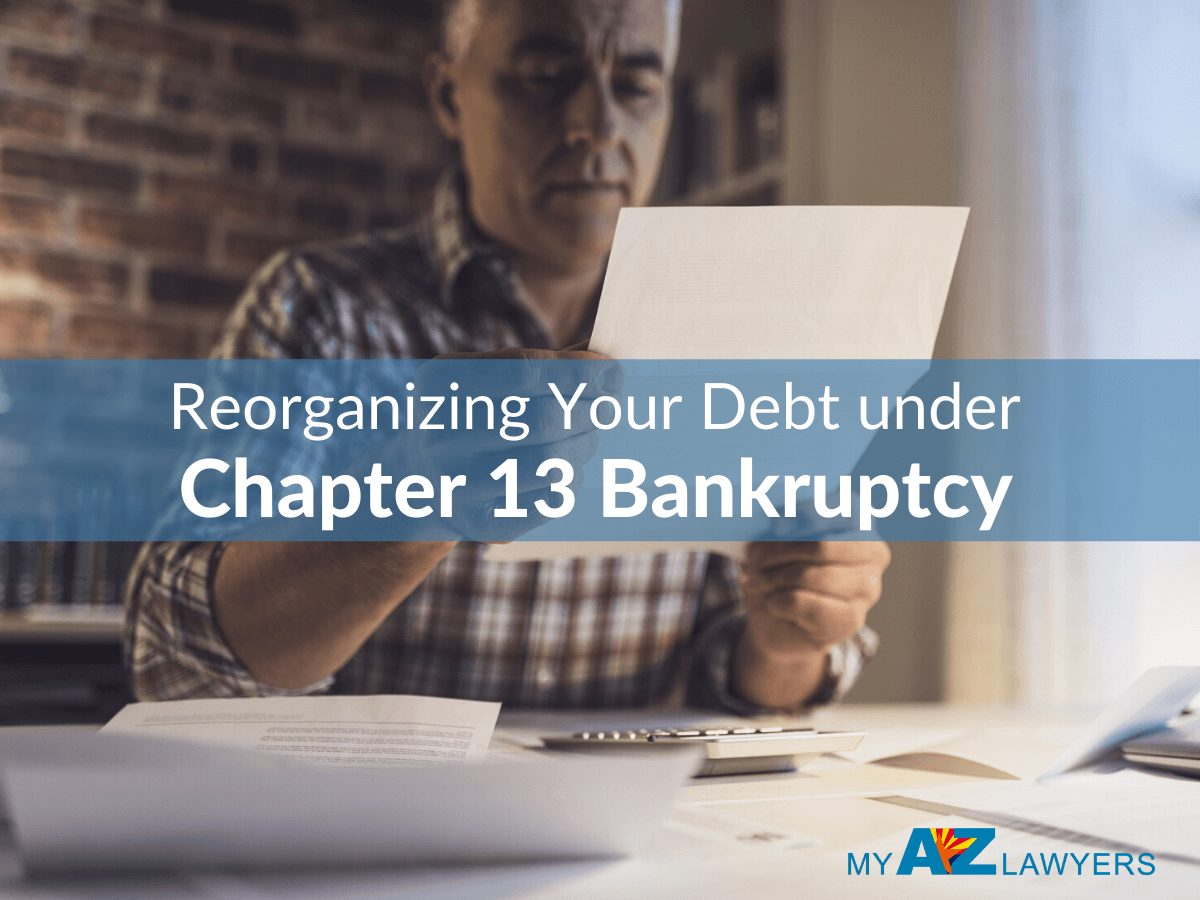 Reorganizing Your Debt under Chapter 13 Bankruptcy, Your Arizona Lawyer, My AZ Lawyers, Chapter 13 Lawyer, AZ Ch 13 Attorney, Chapter 13 Bankruptcy