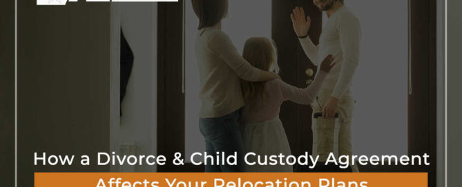 How a Divorce & Child Custody Agreement Affects Your Relocation Plans